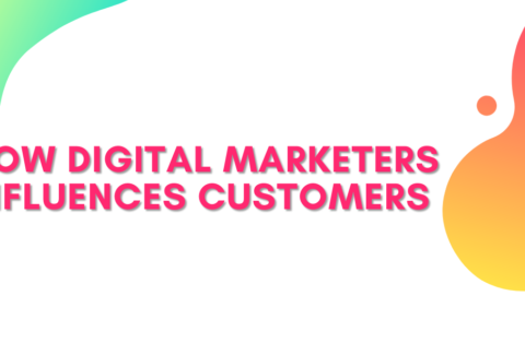 HOW DIGITAL MARKETERS INFLUENCES CUSTOMERS