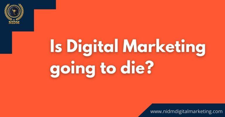 Is Digital Marketing GOing to Die?