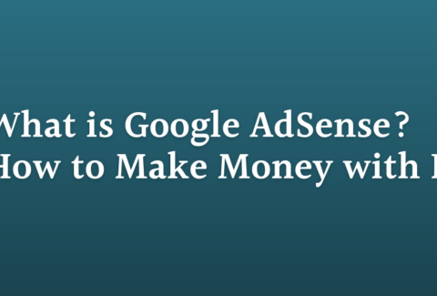 What is Google AdSense? How to Make Money with It